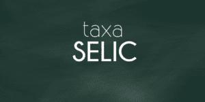 Taxa SELIC – Você sabe o que é e qual a influência no seu dia?